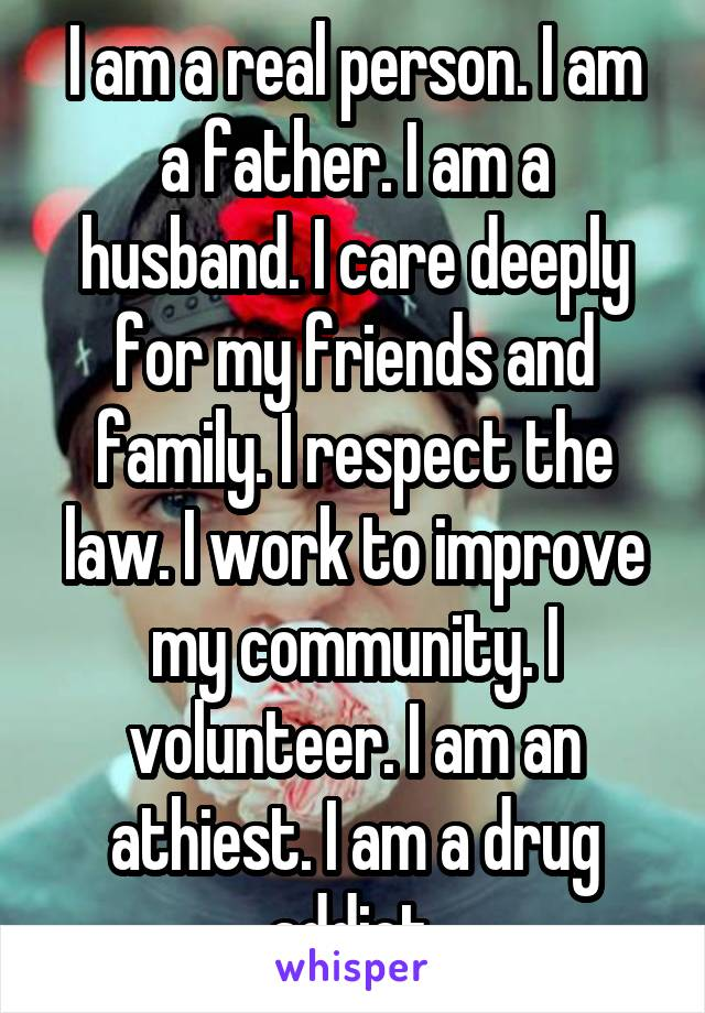 I am a real person. I am a father. I am a husband. I care deeply for my friends and family. I respect the law. I work to improve my community. I volunteer. I am an athiest. I am a drug addict.