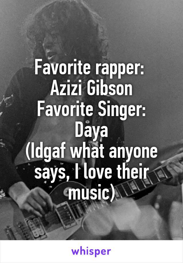 Favorite rapper:  Azizi Gibson Favorite Singer: Daya (Idgaf what anyone says, I love their music)