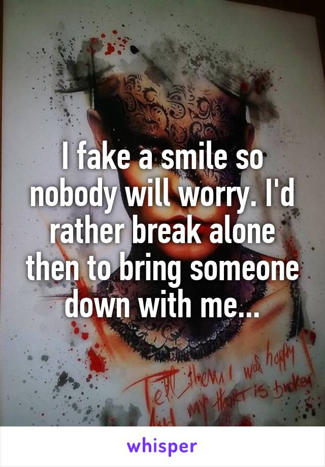 I fake a smile so nobody will worry. I'd rather break alone then to bring someone down with me...