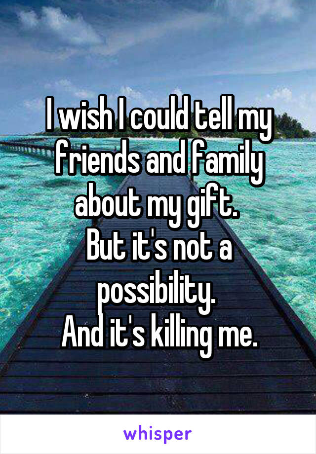 I wish I could tell my friends and family about my gift.  But it's not a possibility.  And it's killing me.