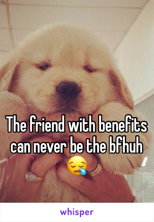 The friend with benefits can never be the bfhuh 😪