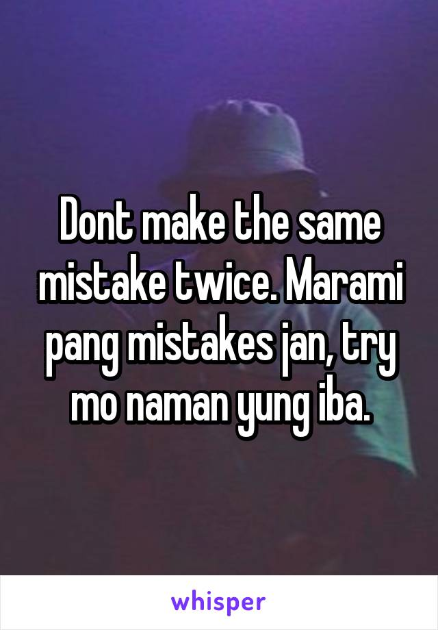 Dont make the same mistake twice. Marami pang mistakes jan, try mo naman yung iba.