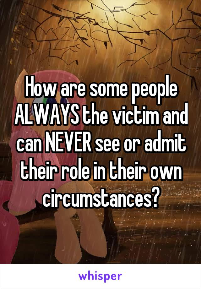 How are some people ALWAYS the victim and can NEVER see or admit their role in their own circumstances?