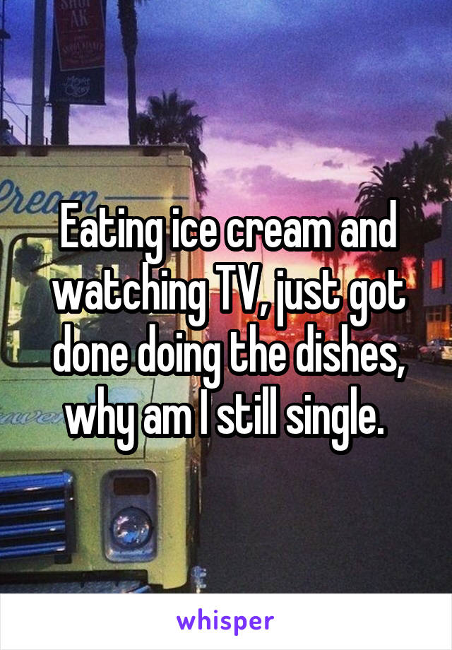 Eating ice cream and watching TV, just got done doing the dishes, why am I still single.