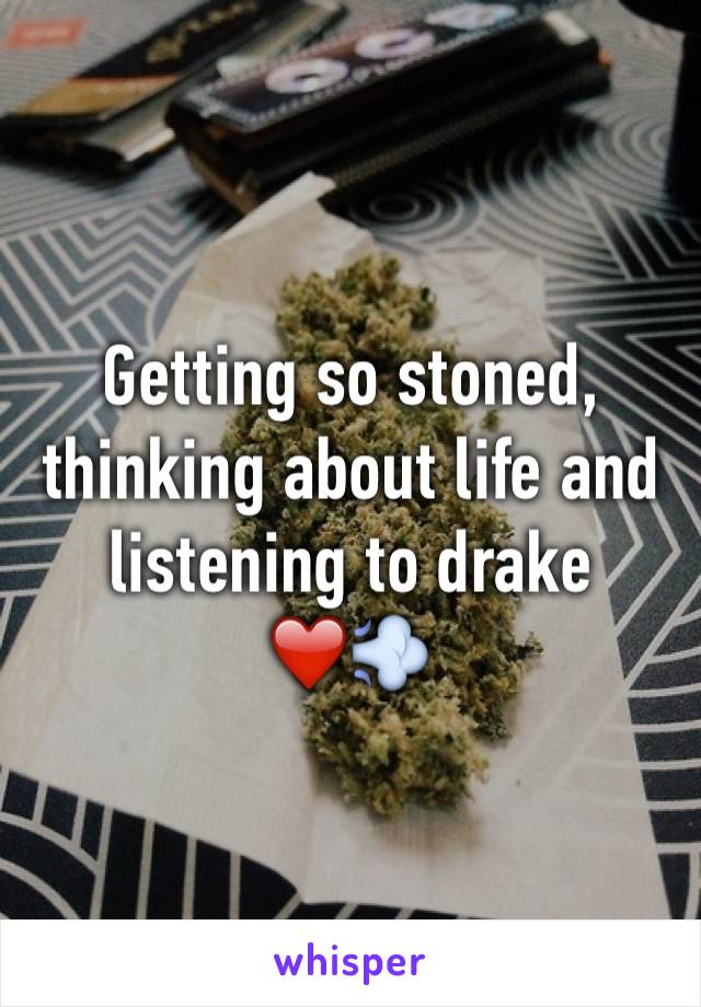 Getting so stoned, thinking about life and listening to drake  ❤️💨