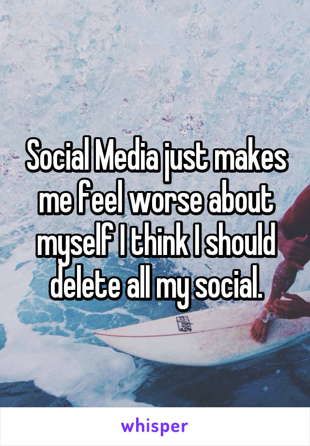 Social Media just makes me feel worse about myself I think I should delete all my social.