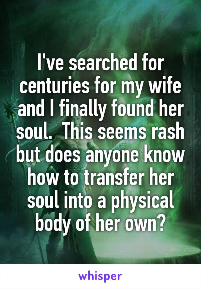 I've searched for centuries for my wife and I finally found her soul.  This seems rash but does anyone know how to transfer her soul into a physical body of her own?