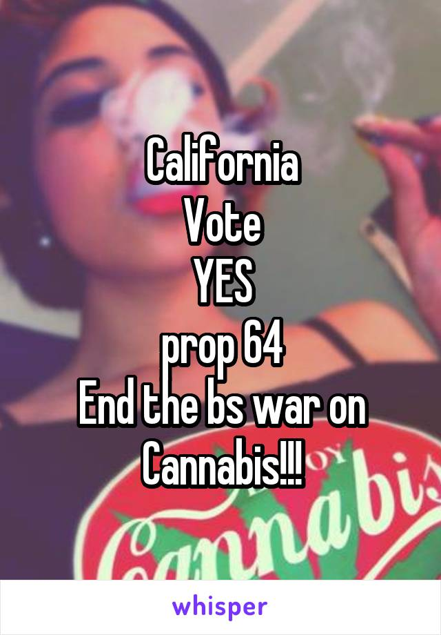 California Vote YES prop 64 End the bs war on Cannabis!!!