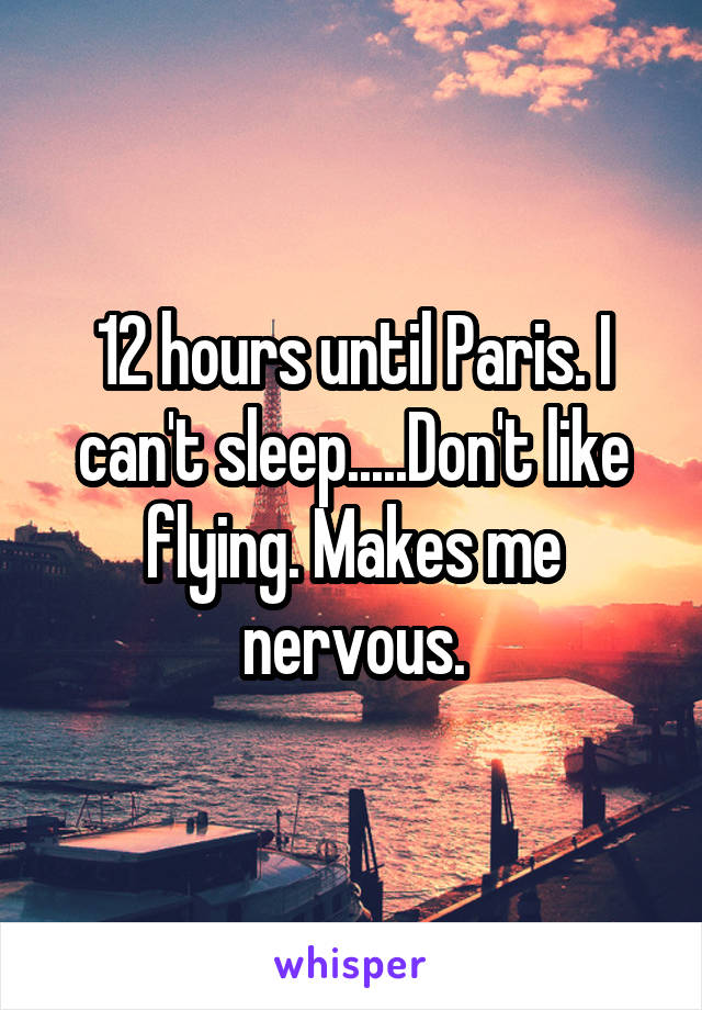 12 hours until Paris. I can't sleep.....Don't like flying. Makes me nervous.
