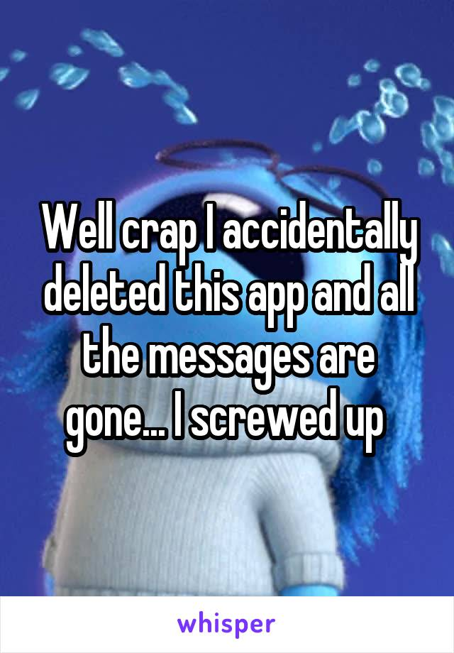 Well crap I accidentally deleted this app and all the messages are gone... I screwed up