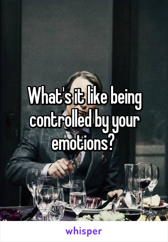 What's it like being controlled by your emotions?