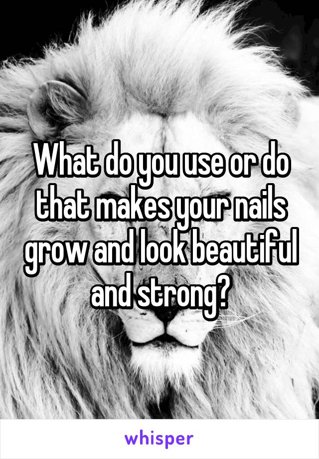 What do you use or do that makes your nails grow and look beautiful and strong?