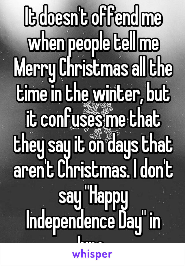 """It doesn't offend me when people tell me Merry Christmas all the time in the winter, but it confuses me that they say it on days that aren't Christmas. I don't say """"Happy Independence Day"""" in June..."""