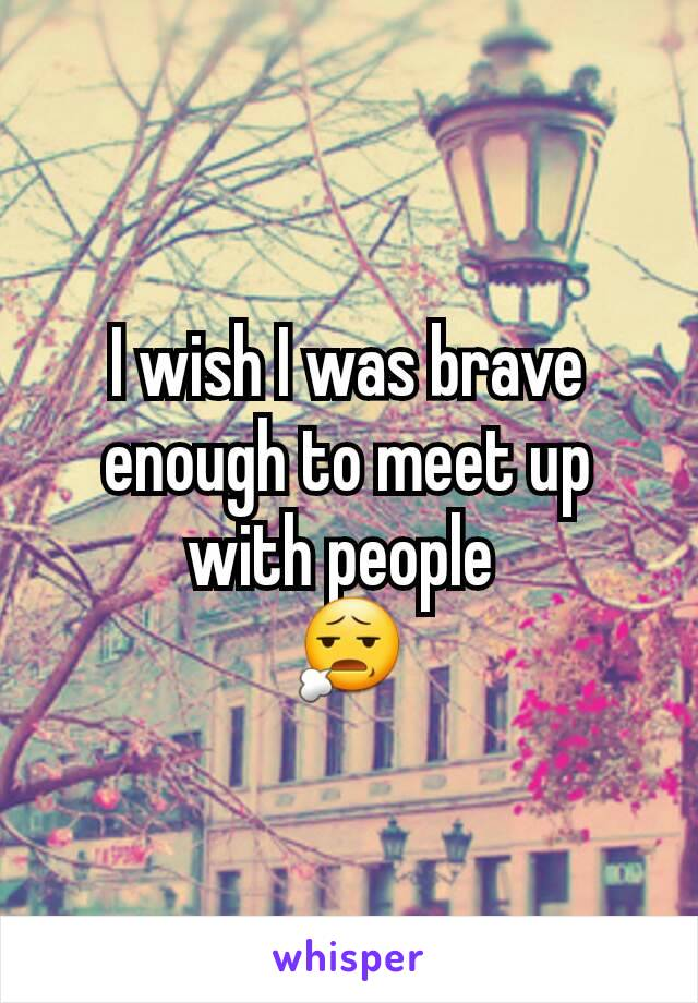 I wish I was brave enough to meet up with people  😧