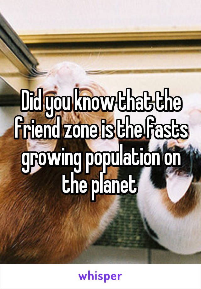 Did you know that the friend zone is the fasts growing population on the planet
