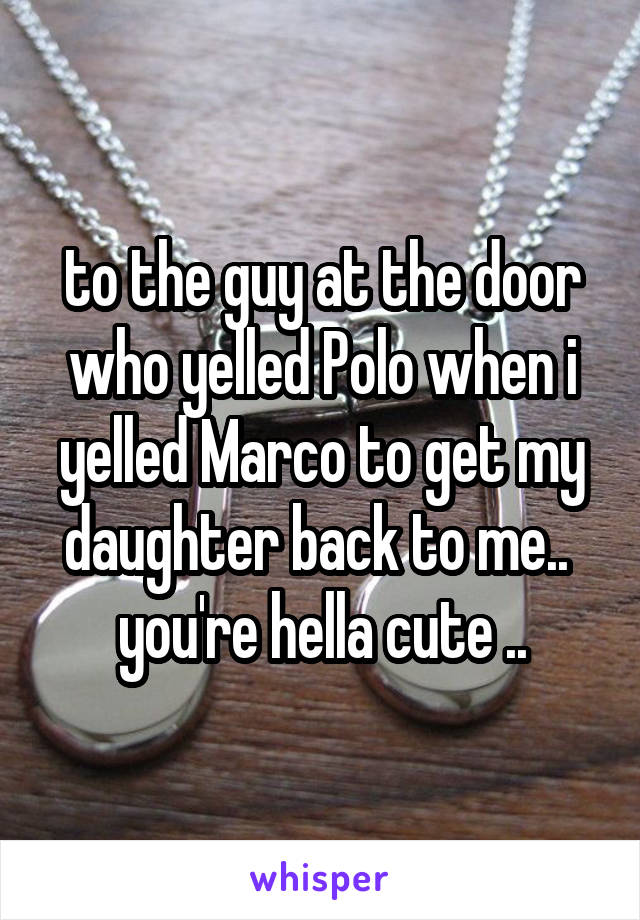 to the guy at the door who yelled Polo when i yelled Marco to get my daughter back to me..  you're hella cute ..