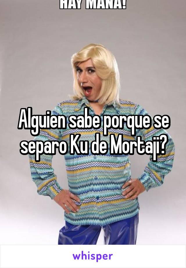 Alguien sabe porque se separo Ku de Mortaji?