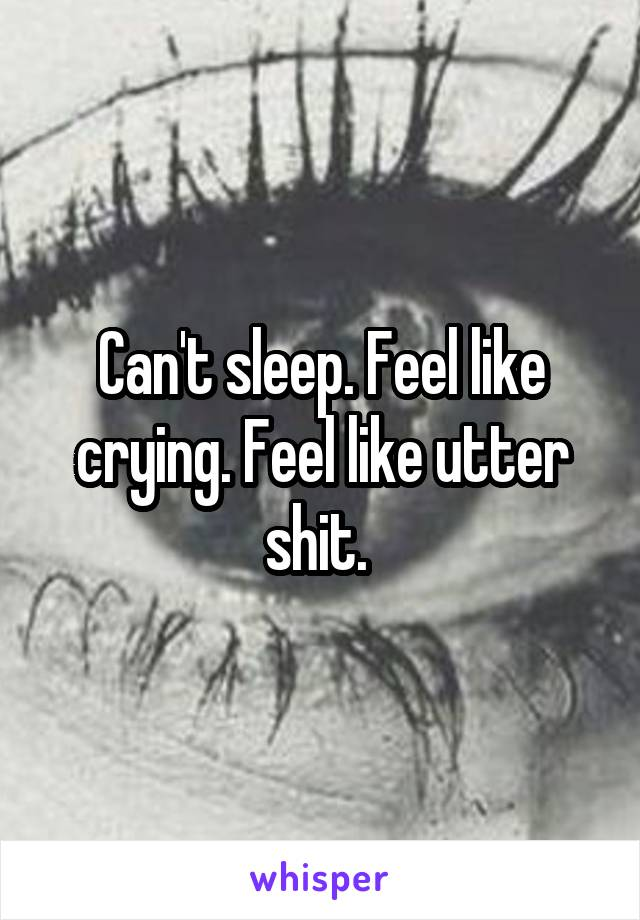 Can't sleep. Feel like crying. Feel like utter shit.