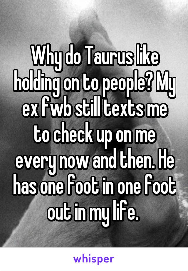 Why do Taurus like holding on to people? My ex fwb still texts me to check up on me every now and then. He has one foot in one foot out in my life.