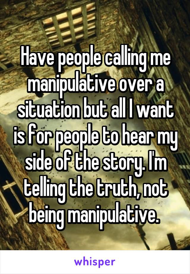 Have people calling me manipulative over a situation but all I want is for people to hear my side of the story. I'm telling the truth, not being manipulative.