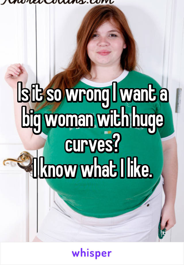 Is it so wrong I want a big woman with huge curves? I know what I like.