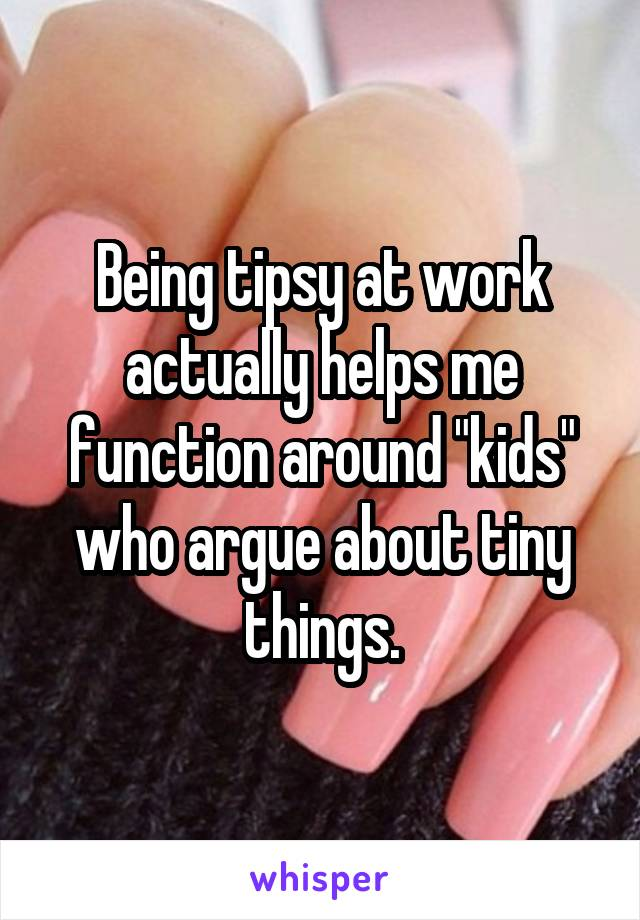 "Being tipsy at work actually helps me function around ""kids"" who argue about tiny things."