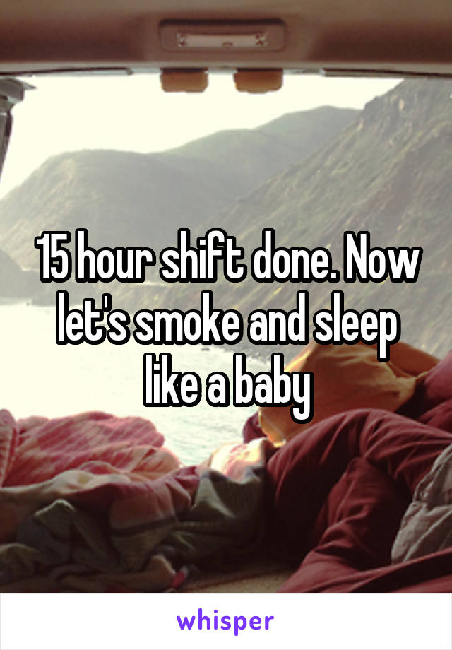 15 hour shift done. Now let's smoke and sleep like a baby