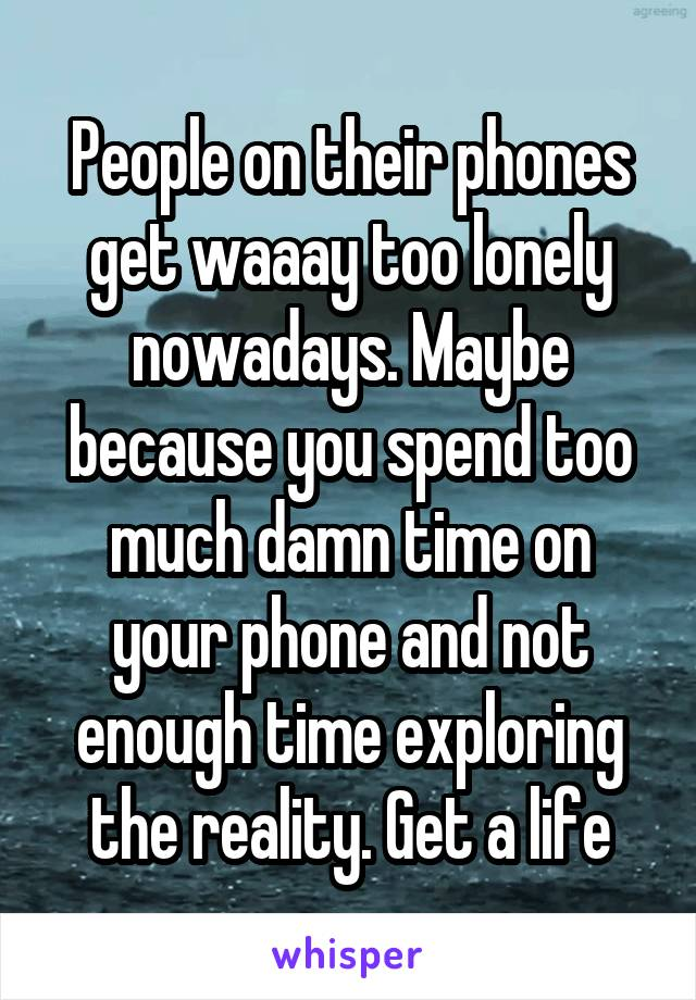 People on their phones get waaay too lonely nowadays. Maybe because you spend too much damn time on your phone and not enough time exploring the reality. Get a life