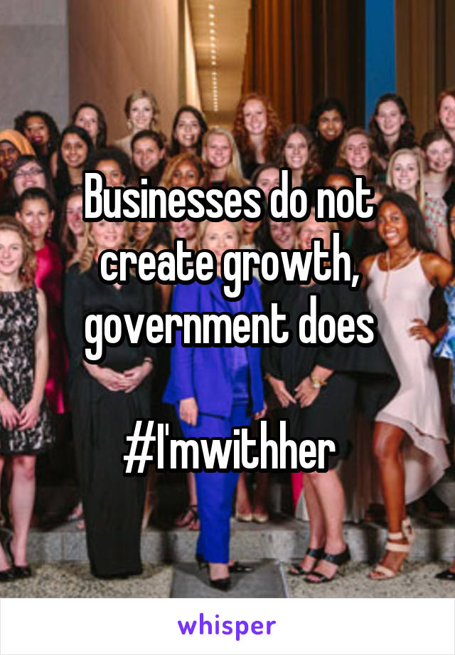 Businesses do not create growth, government does  #I'mwithher