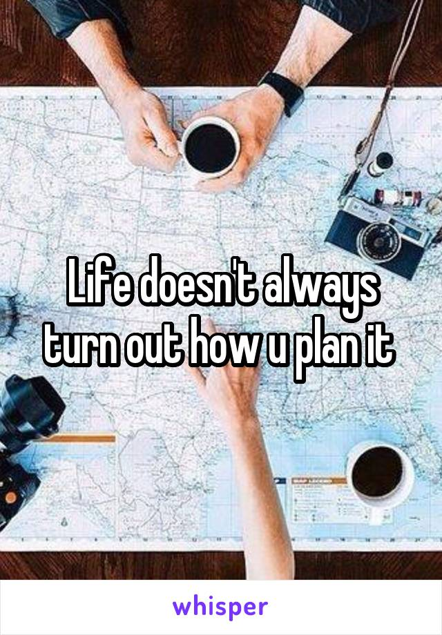Life doesn't always turn out how u plan it
