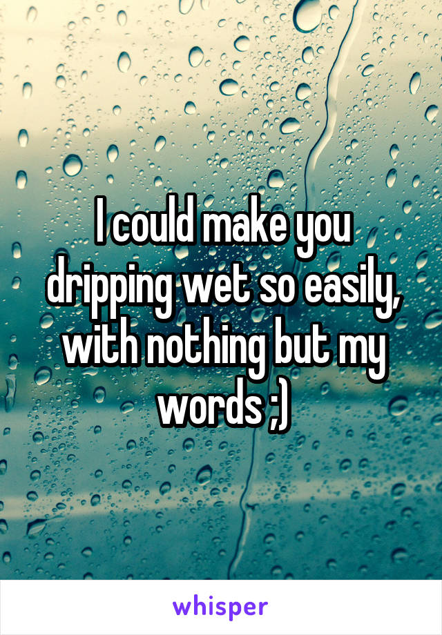 I could make you dripping wet so easily, with nothing but my words ;)