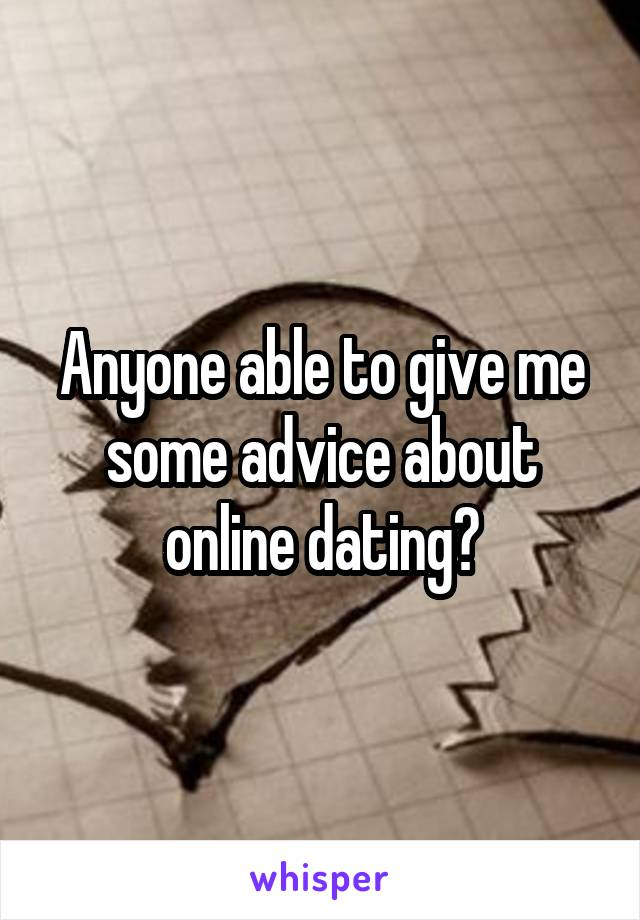 Anyone able to give me some advice about online dating?