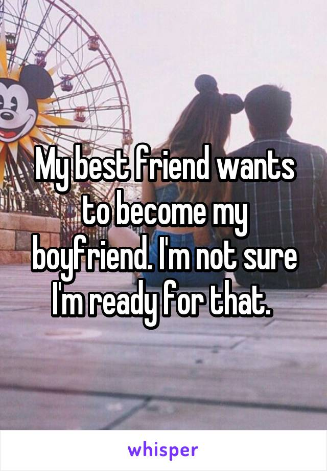 My best friend wants to become my boyfriend. I'm not sure I'm ready for that.