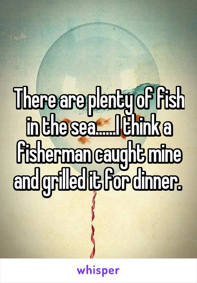 There are plenty of fish in the sea......I think a fisherman caught mine and grilled it for dinner.