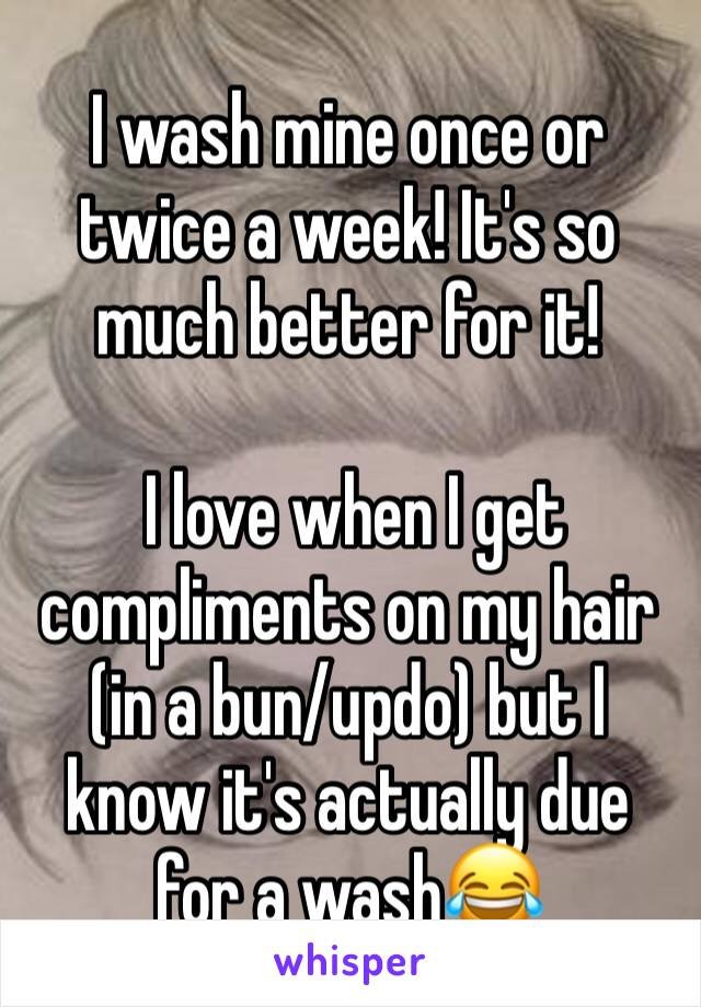 I wash mine once or twice a week! It's so much better for it!   I love when I get compliments on my hair (in a bun/updo) but I know it's actually due for a wash😂