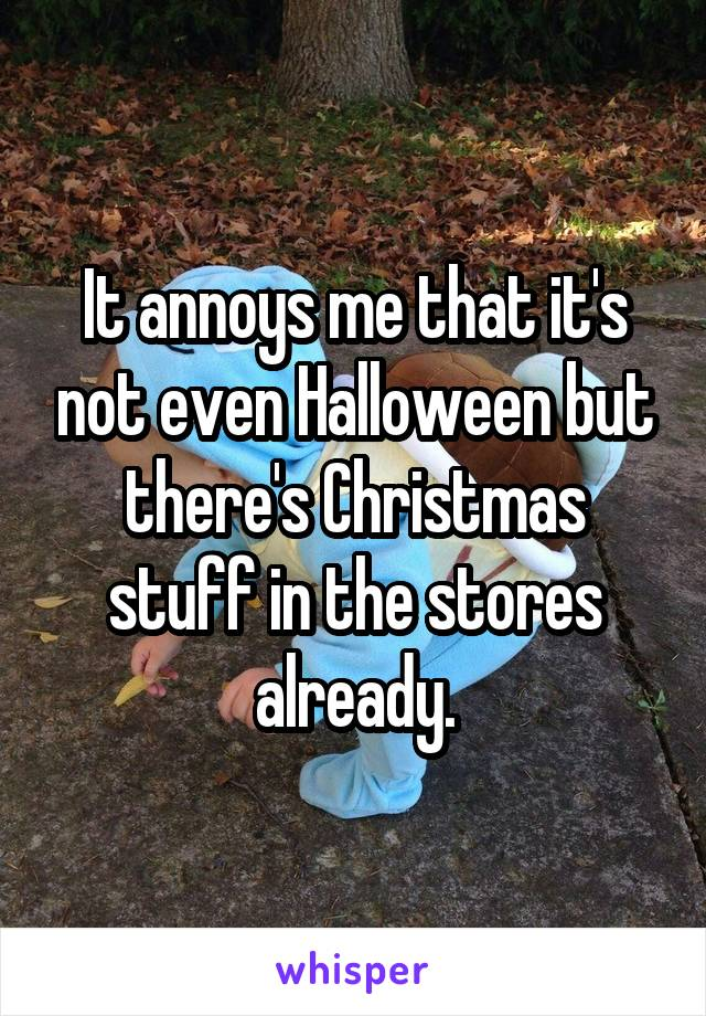 It annoys me that it's not even Halloween but there's Christmas stuff in the stores already.