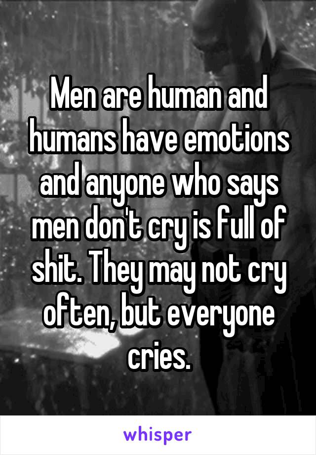 Men are human and humans have emotions and anyone who says men don't cry is full of shit. They may not cry often, but everyone cries.