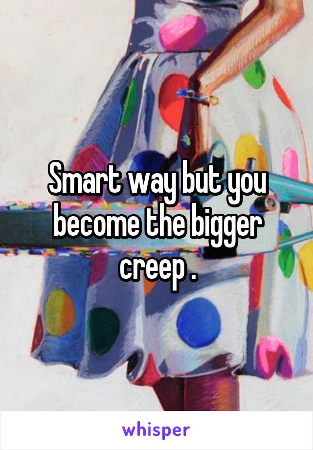 Smart way but you become the bigger creep .