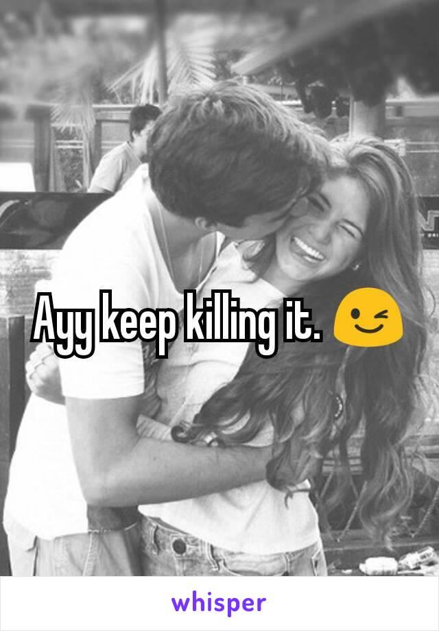 Ayy keep killing it. 😉