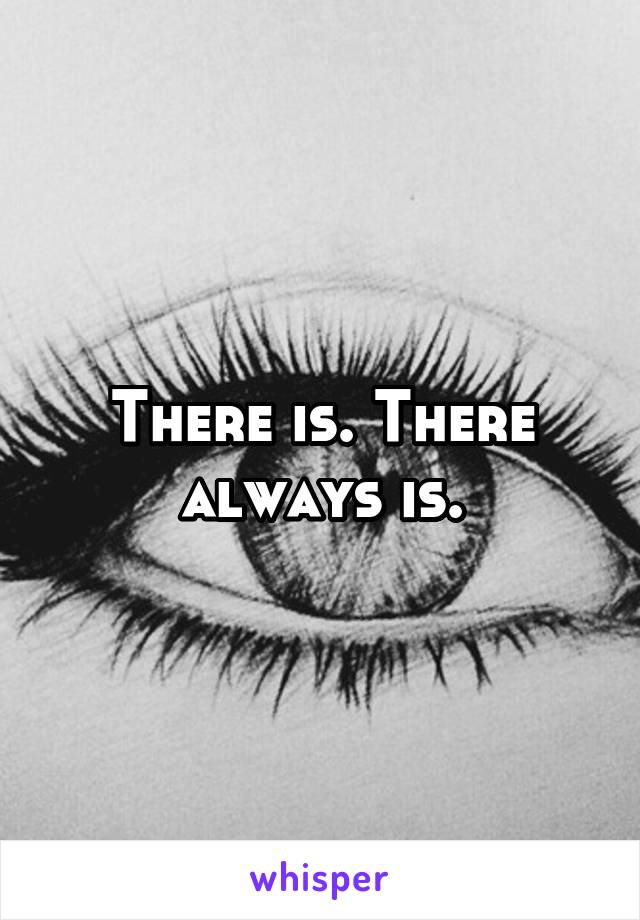 There is. There always is.