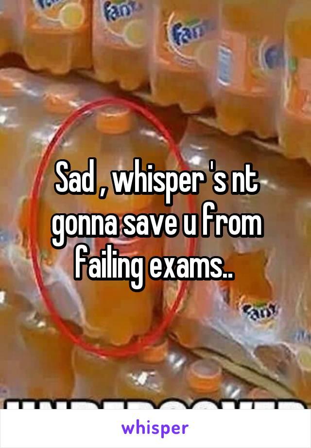 Sad , whisper 's nt gonna save u from failing exams..