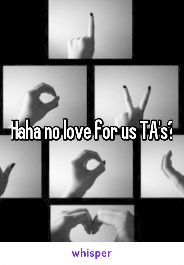 Haha no love for us TA's?