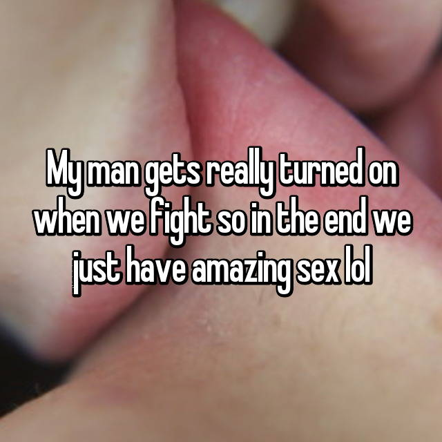 My man gets really turned on when we fight so in the end we just have amazing sex lol