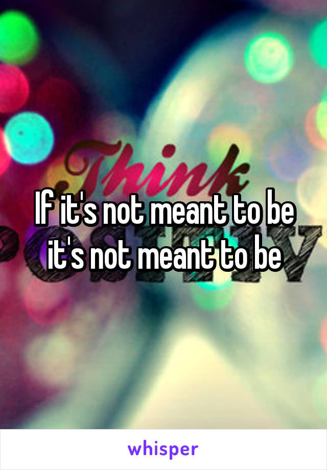 If it's not meant to be it's not meant to be