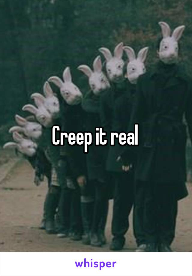 Creep it real