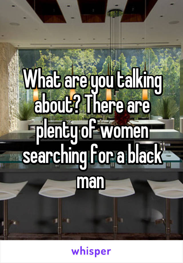 What are you talking about? There are plenty of women searching for a black man