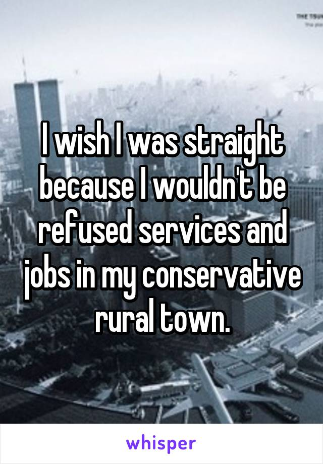 I wish I was straight because I wouldn't be refused services and jobs in my conservative rural town.