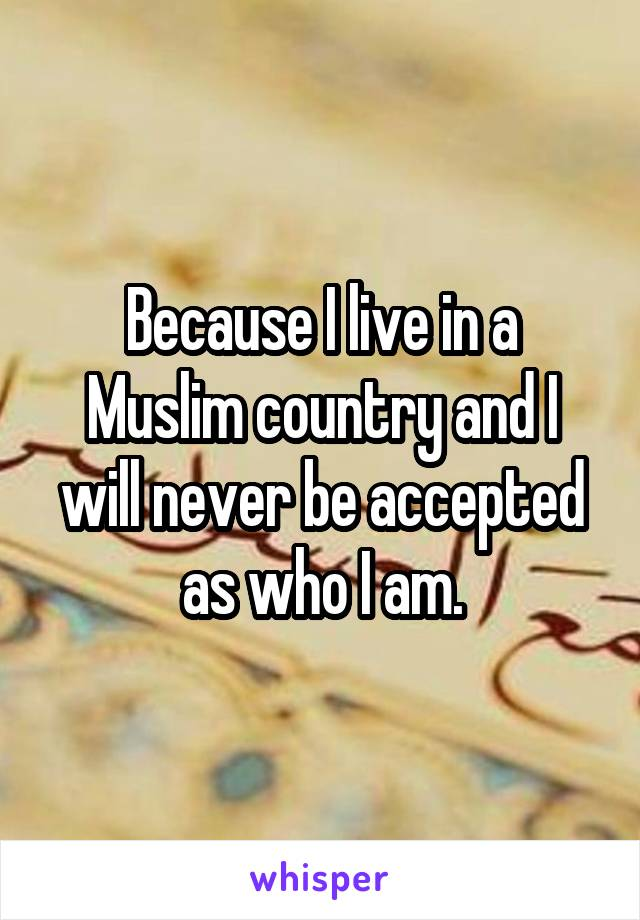 Because I live in a Muslim country and I will never be accepted as who I am.