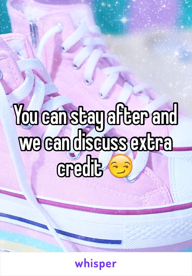You can stay after and we can discuss extra credit 😏