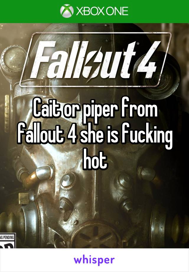 Cait or piper from fallout 4 she is fucking hot